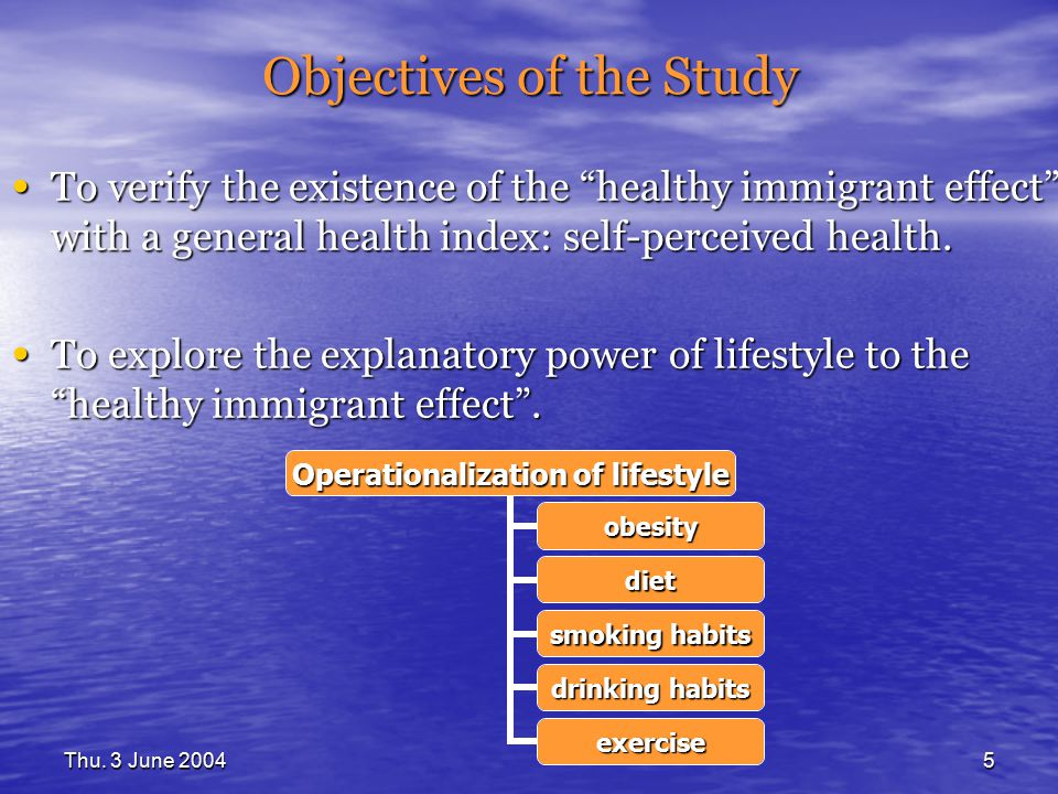 "Thu. 3 June 20045 Objectives of the Study To verify the existence of the ""healthy immigrant effect"" with a general health index: self-perceived health"