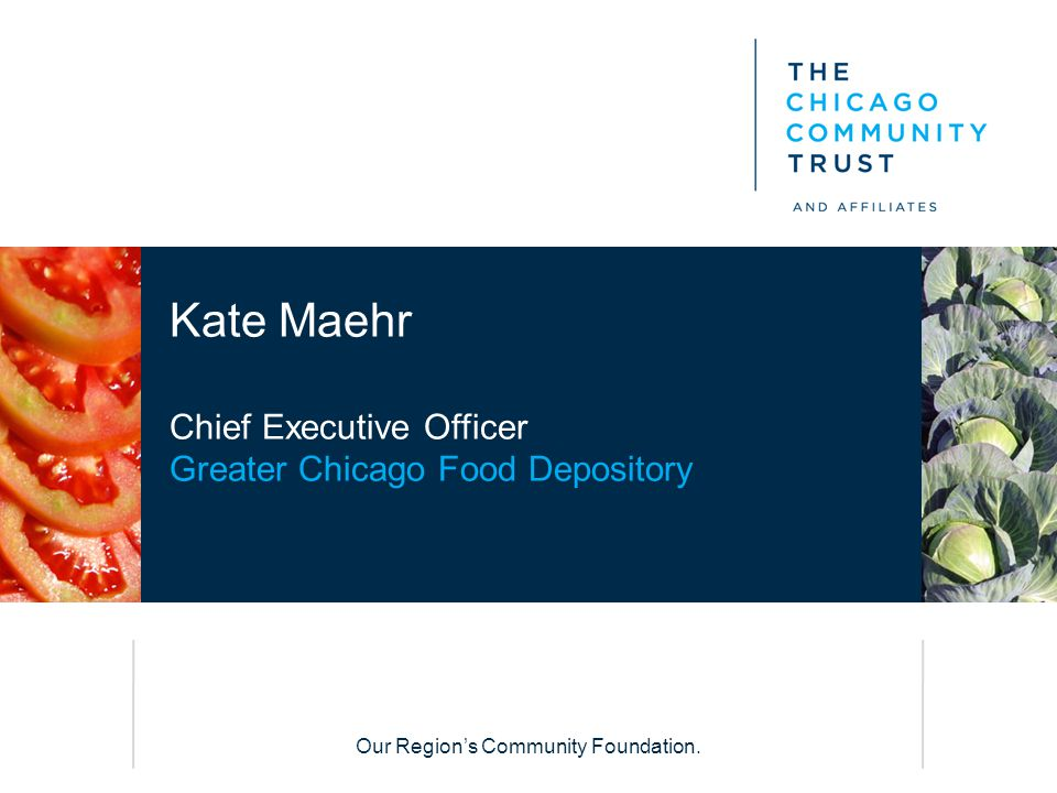 Our Region's Community Foundation. Kate Maehr Chief Executive Officer Greater Chicago Food Depository