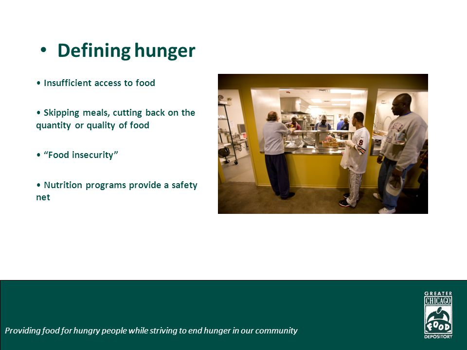 Defining hunger Insufficient access to food Skipping meals, cutting back on the quantity or quality of food Food insecurity Nutrition programs provide a safety net Providing food for hungry people while striving to end hunger in our community