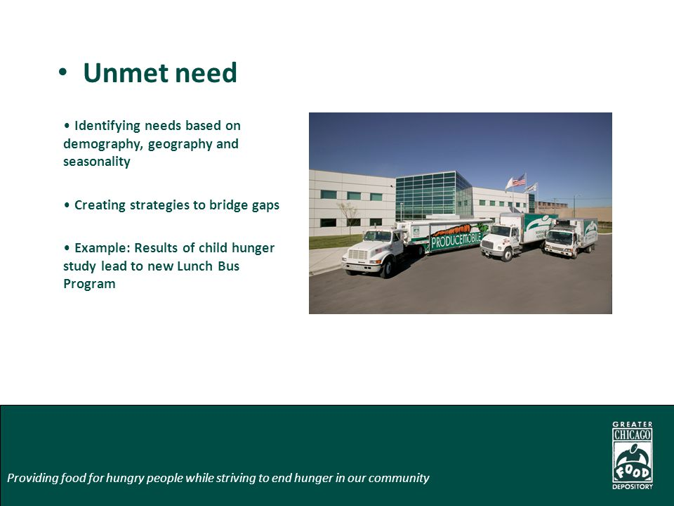 Unmet need Providing food for hungry people while striving to end hunger in our community Identifying needs based on demography, geography and seasona