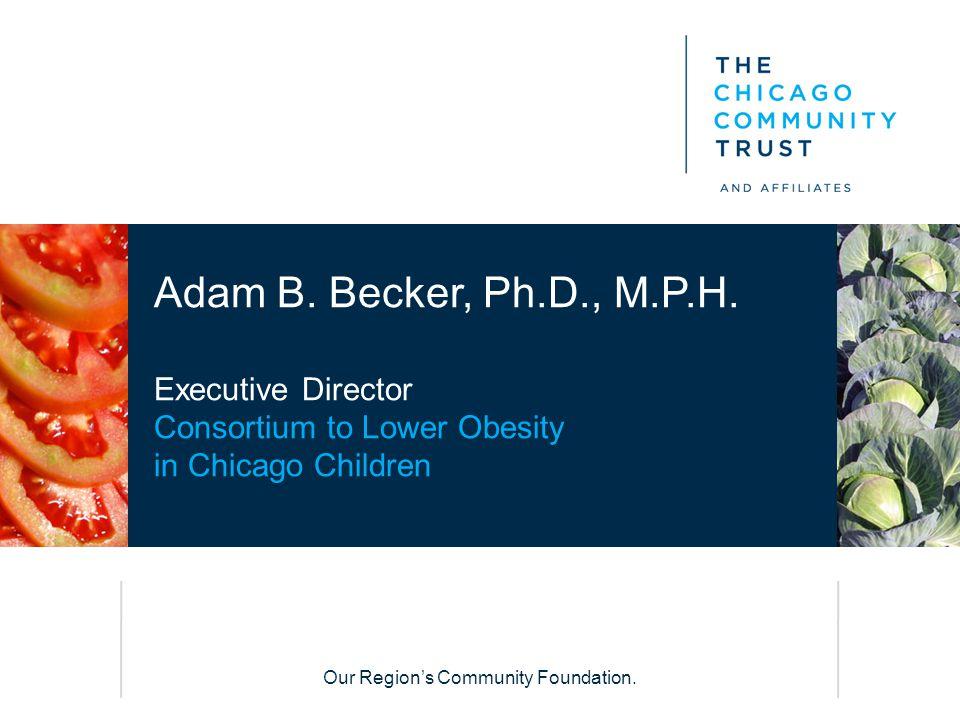 Our Region's Community Foundation. Adam B. Becker, Ph.D., M.P.H. Executive Director Consortium to Lower Obesity in Chicago Children