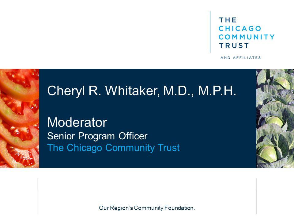 Our Region's Community Foundation. Cheryl R. Whitaker, M.D., M.P.H. Moderator Senior Program Officer The Chicago Community Trust