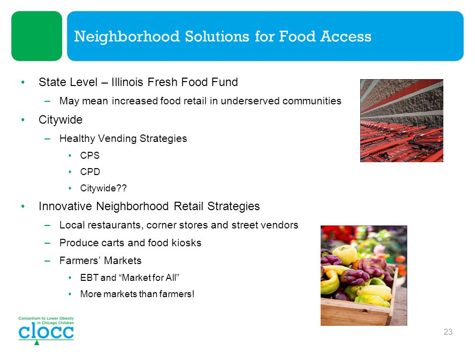 Neighborhood Solutions for Food Access State Level – Illinois Fresh Food Fund –May mean increased food retail in underserved communities Citywide –Healthy Vending Strategies CPS CPD Citywide .