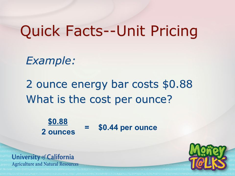 Quick Facts--Unit Pricing Example: 2 ounce energy bar costs $0.88 What is the cost per ounce.