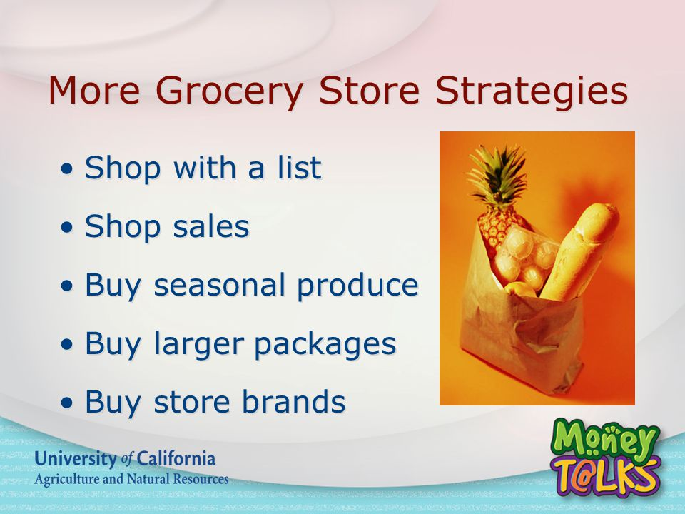 More Grocery Store Strategies Shop with a list Shop sales Buy seasonal produce Buy larger packages Buy store brands Shop with a list Shop sales Buy seasonal produce Buy larger packages Buy store brands