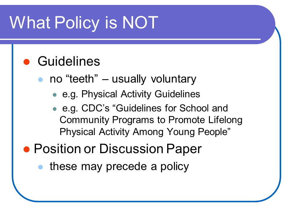 What Policy is NOT Guidelines no teeth – usually voluntary e.g.