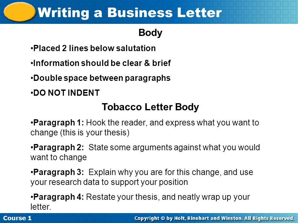 Course 1 Writing a Business Letter Body Placed 2 lines below salutation Information should be clear & brief Double space between paragraphs DO NOT INDENT Tobacco Letter Body Paragraph 1: Hook the reader, and express what you want to change (this is your thesis) Paragraph 2: State some arguments against what you would want to change Paragraph 3: Explain why you are for this change, and use your research data to support your position Paragraph 4: Restate your thesis, and neatly wrap up your letter.