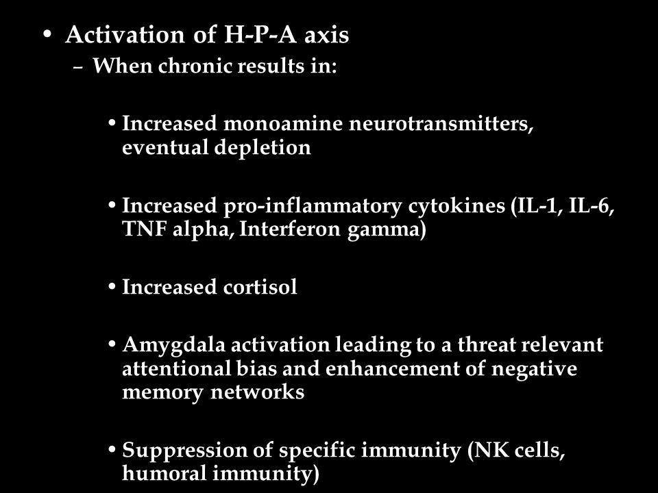 Activation of H-P-A axis – When chronic results in: Increased monoamine neurotransmitters, eventual depletion Increased pro-inflammatory cytokines (IL-1, IL-6, TNF alpha, Interferon gamma) Increased cortisol Amygdala activation leading to a threat relevant attentional bias and enhancement of negative memory networks Suppression of specific immunity (NK cells, humoral immunity)