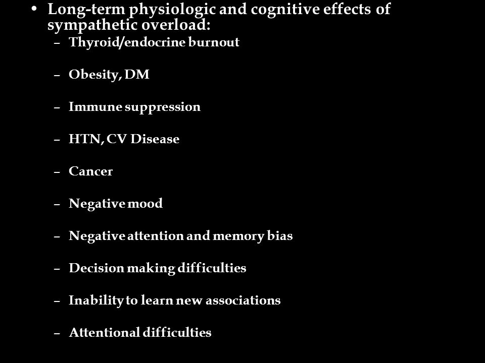 Long-term physiologic and cognitive effects of sympathetic overload: – Thyroid/endocrine burnout – Obesity, DM – Immune suppression – HTN, CV Disease – Cancer – Negative mood – Negative attention and memory bias – Decision making difficulties – Inability to learn new associations – Attentional difficulties