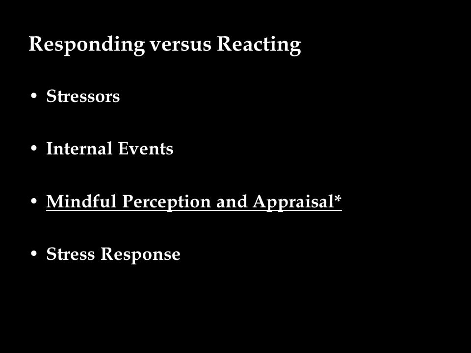 Responding versus Reacting Stressors Internal Events Mindful Perception and Appraisal* Stress Response