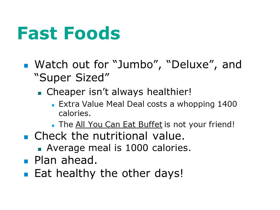 Fast Foods Watch out for Jumbo , Deluxe , and Super Sized Cheaper isn't always healthier.