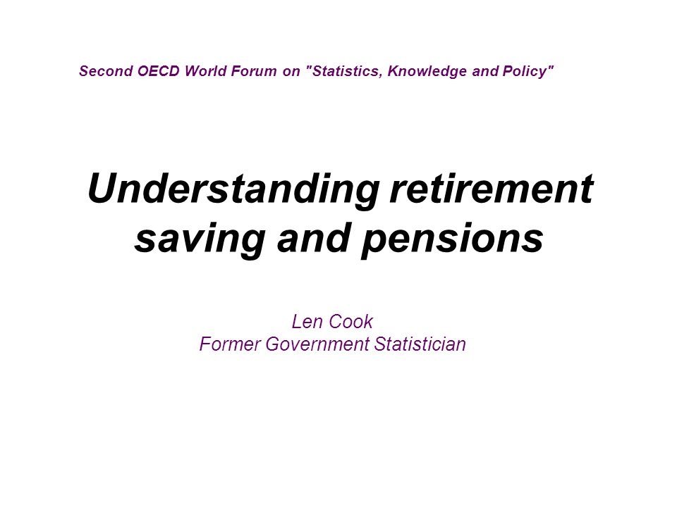 Understanding retirement saving and pensions Second OECD World Forum on Statistics, Knowledge and Policy Len Cook Former Government Statistician