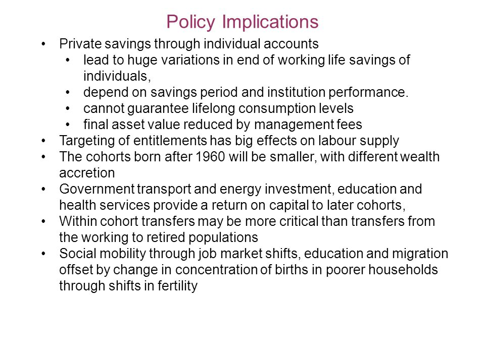 Policy Implications Private savings through individual accounts lead to huge variations in end of working life savings of individuals, depend on savings period and institution performance.