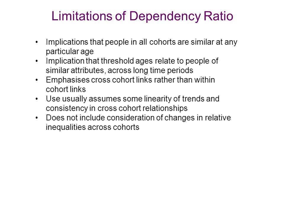 Limitations of Dependency Ratio Implications that people in all cohorts are similar at any particular age Implication that threshold ages relate to people of similar attributes, across long time periods Emphasises cross cohort links rather than within cohort links Use usually assumes some linearity of trends and consistency in cross cohort relationships Does not include consideration of changes in relative inequalities across cohorts