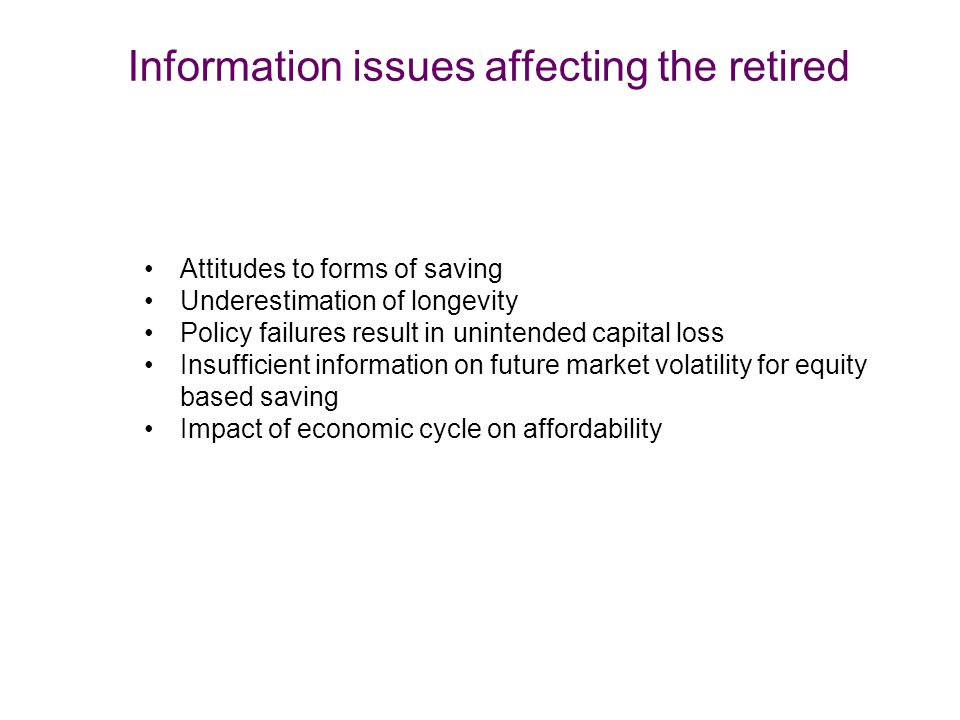 Information issues affecting the retired Attitudes to forms of saving Underestimation of longevity Policy failures result in unintended capital loss Insufficient information on future market volatility for equity based saving Impact of economic cycle on affordability