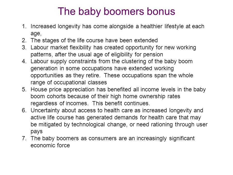 The baby boomers bonus 1.Increased longevity has come alongside a healthier lifestyle at each age, 2.The stages of the life course have been extended 3.Labour market flexibility has created opportunity for new working patterns, after the usual age of eligibility for pension 4.Labour supply constraints from the clustering of the baby boom generation in some occupations have extended working opportunities as they retire.