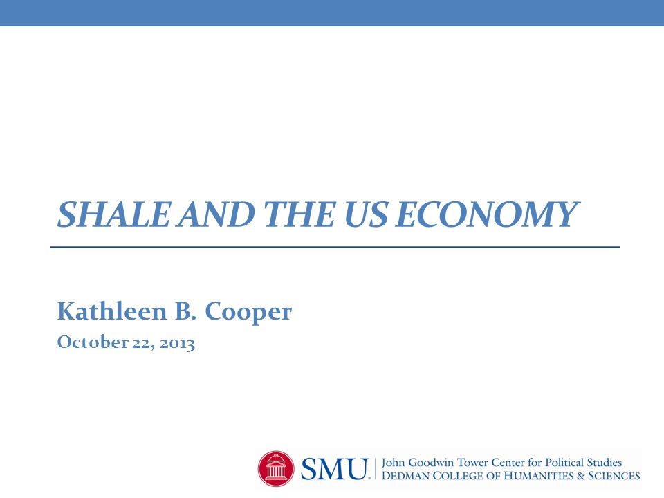 SHALE AND THE US ECONOMY Kathleen B. Cooper October 22, 2013
