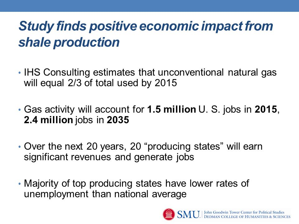 Study finds positive economic impact from shale production IHS Consulting estimates that unconventional natural gas will equal 2/3 of total used by 2015 Gas activity will account for 1.5 million U.