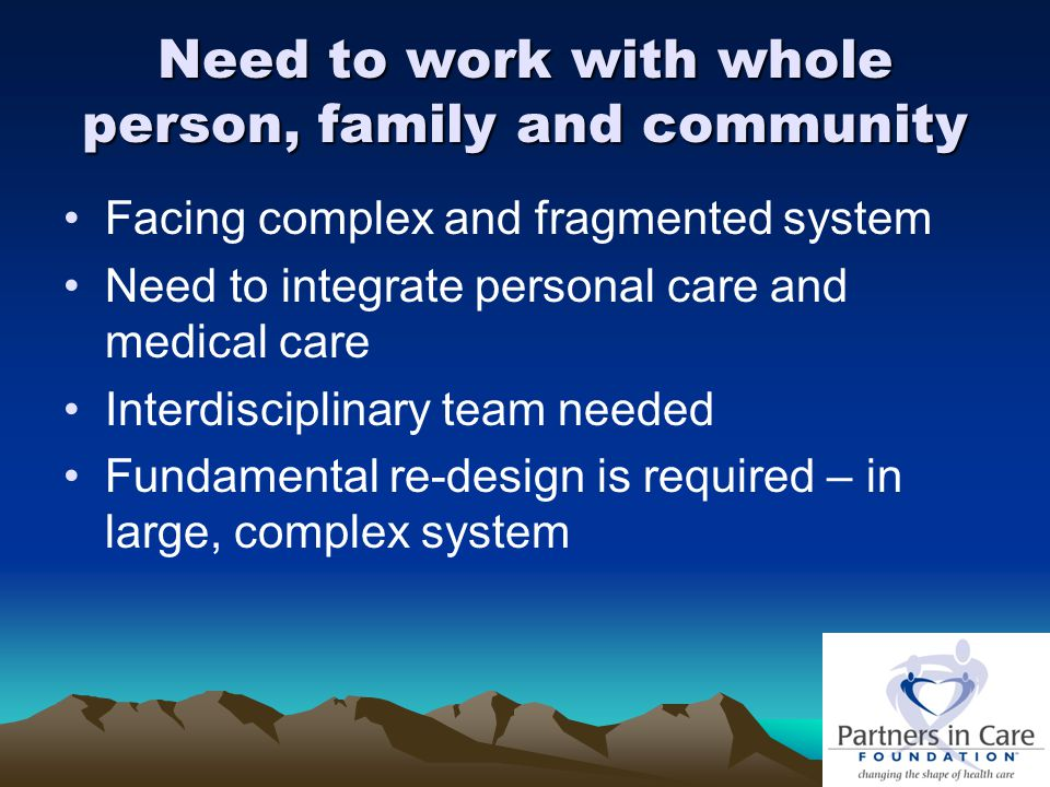 Need to work with whole person, family and community Facing complex and fragmented system Need to integrate personal care and medical care Interdisciplinary team needed Fundamental re-design is required – in large, complex system