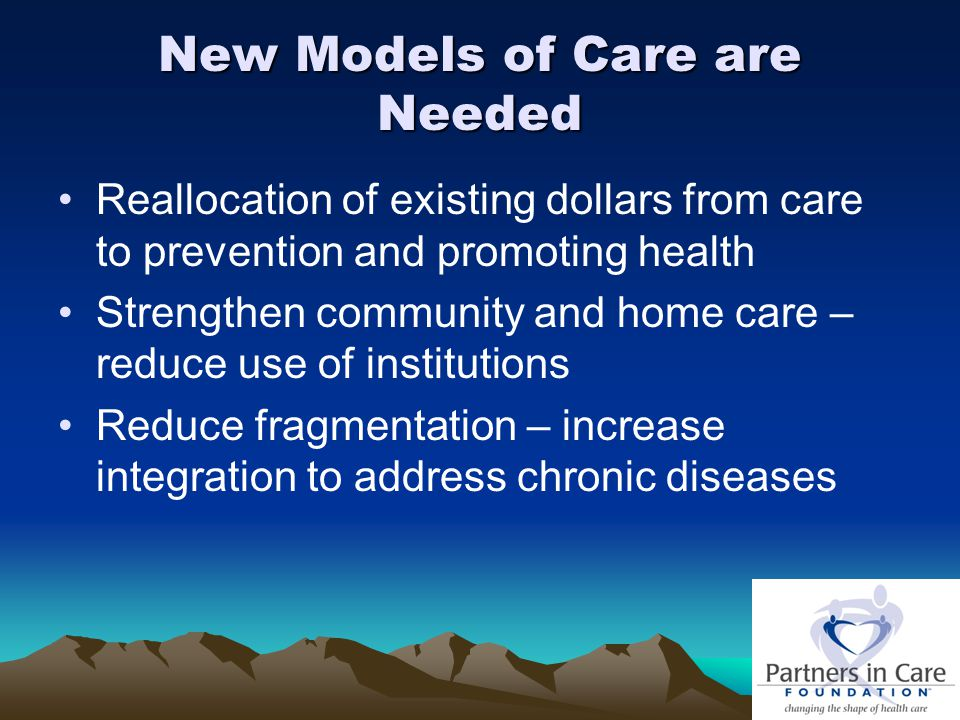 New Models of Care are Needed Reallocation of existing dollars from care to prevention and promoting health Strengthen community and home care – reduc