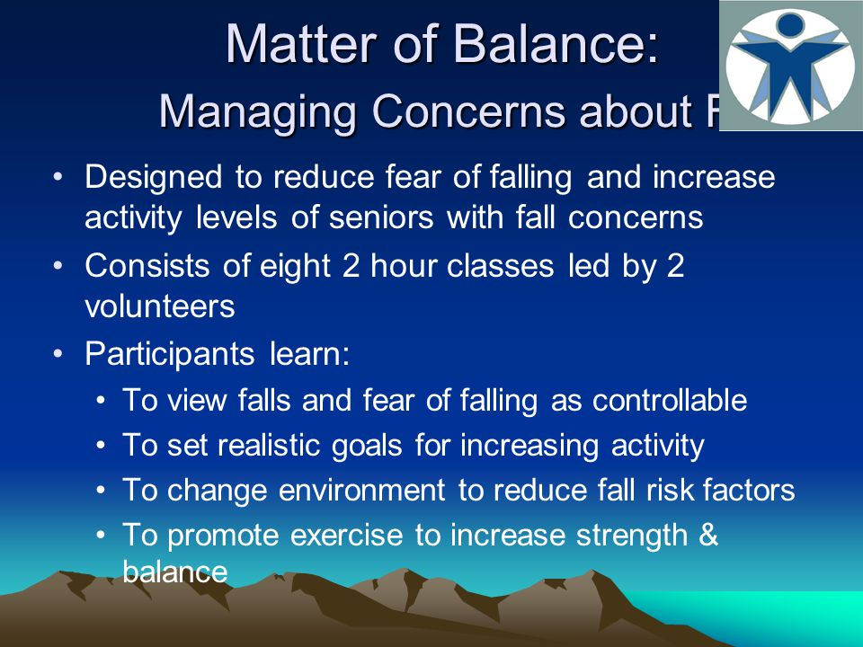 Matter of Balance: Managing Concerns about Falls Designed to reduce fear of falling and increase activity levels of seniors with fall concerns Consists of eight 2 hour classes led by 2 volunteers Participants learn: To view falls and fear of falling as controllable To set realistic goals for increasing activity To change environment to reduce fall risk factors To promote exercise to increase strength & balance