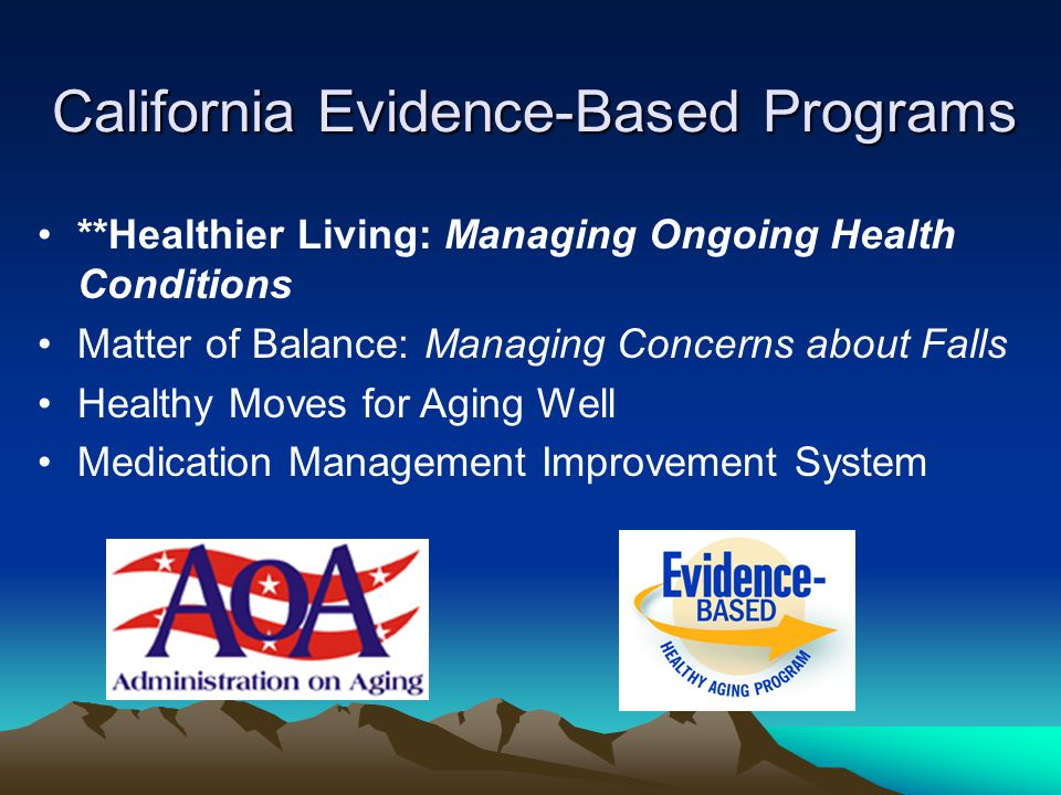 California Evidence-Based Programs **Healthier Living: Managing Ongoing Health Conditions Matter of Balance: Managing Concerns about Falls Healthy Moves for Aging Well Medication Management Improvement System