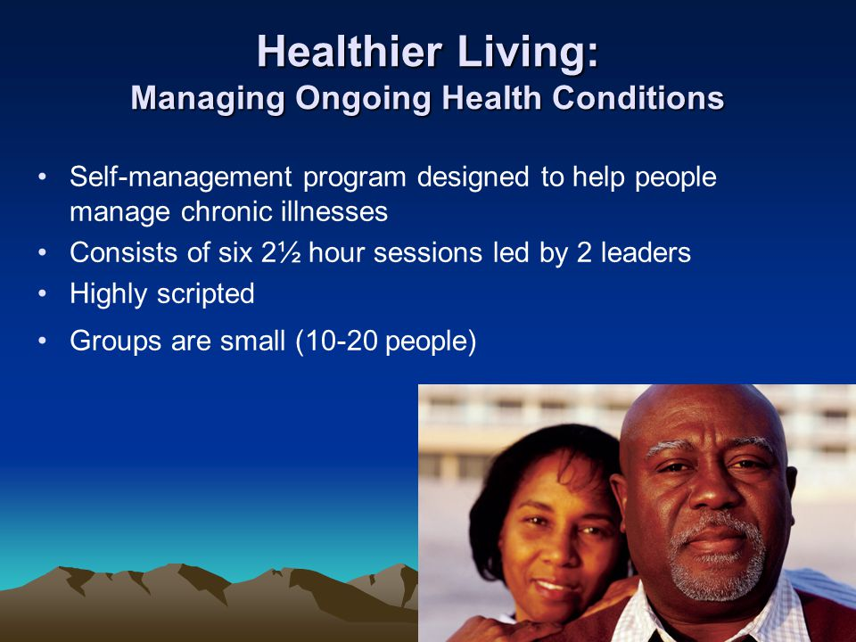 Healthier Living: Managing Ongoing Health Conditions Self-management program designed to help people manage chronic illnesses Consists of six 2½ hour