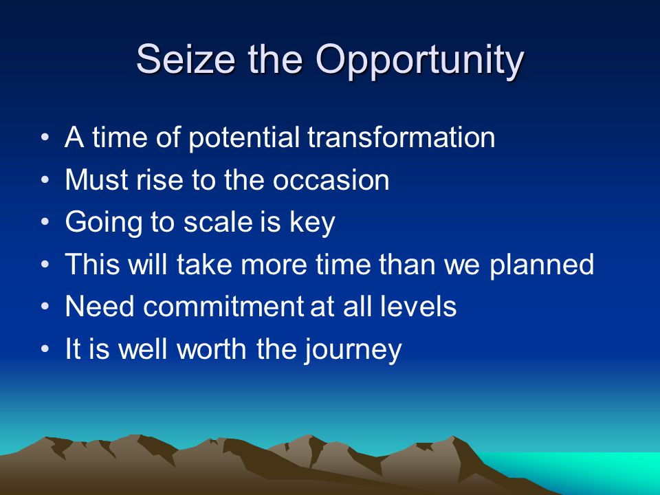 Seize the Opportunity A time of potential transformation Must rise to the occasion Going to scale is key This will take more time than we planned Need commitment at all levels It is well worth the journey