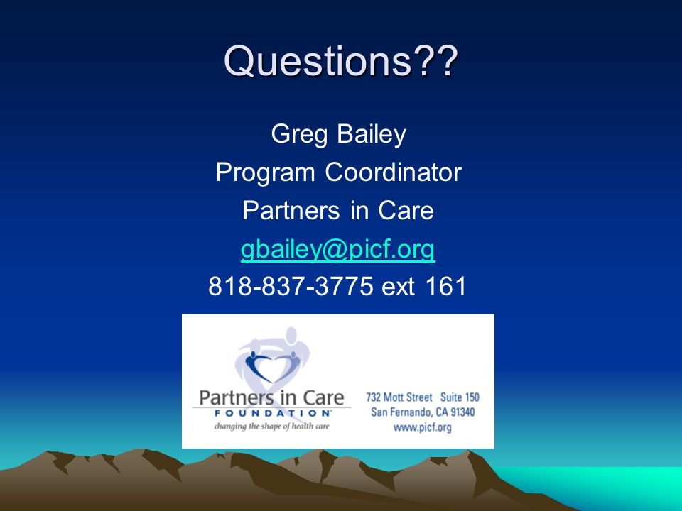 Questions Greg Bailey Program Coordinator Partners in Care gbailey@picf.org 818-837-3775 ext 161