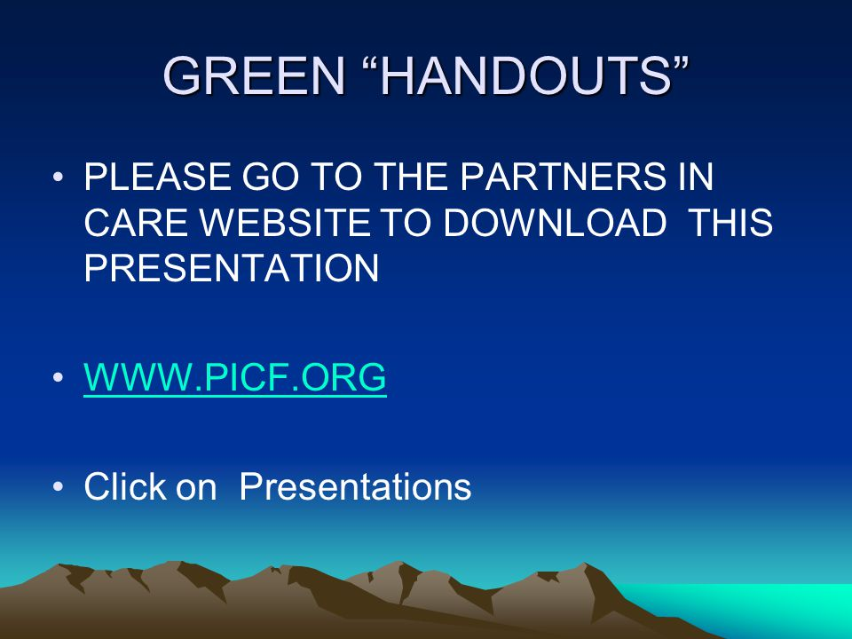"""GREEN """"HANDOUTS"""" PLEASE GO TO THE PARTNERS IN CARE WEBSITE TO DOWNLOAD THIS PRESENTATION WWW.PICF.ORG Click on Presentations"""