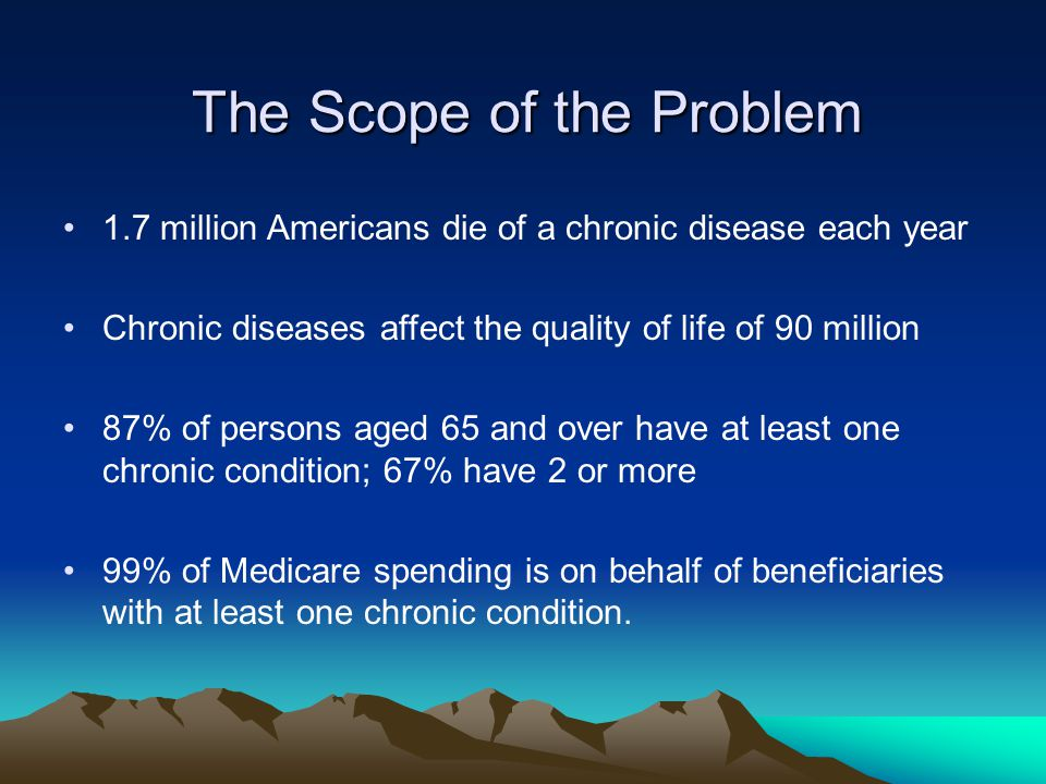 The Scope of the Problem 1.7 million Americans die of a chronic disease each year Chronic diseases affect the quality of life of 90 million 87% of persons aged 65 and over have at least one chronic condition; 67% have 2 or more 99% of Medicare spending is on behalf of beneficiaries with at least one chronic condition.