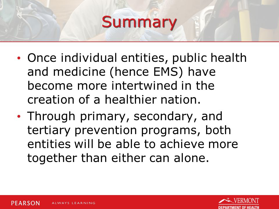Summary Once individual entities, public health and medicine (hence EMS) have become more intertwined in the creation of a healthier nation.
