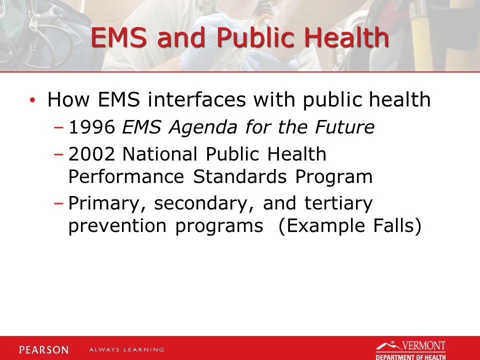 EMS and Public Health How EMS interfaces with public health –1996 EMS Agenda for the Future –2002 National Public Health Performance Standards Program –Primary, secondary, and tertiary prevention programs (Example Falls)