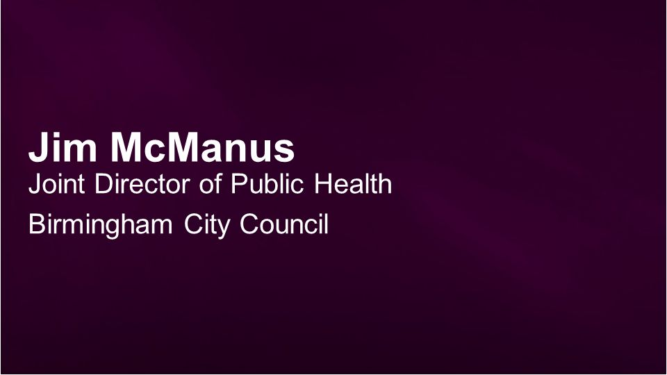 Jim McManus Joint Director of Public Health Birmingham City Council