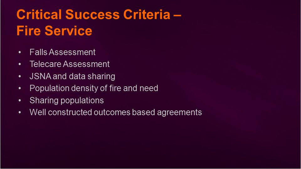 Critical Success Criteria – Fire Service Falls Assessment Telecare Assessment JSNA and data sharing Population density of fire and need Sharing populations Well constructed outcomes based agreements
