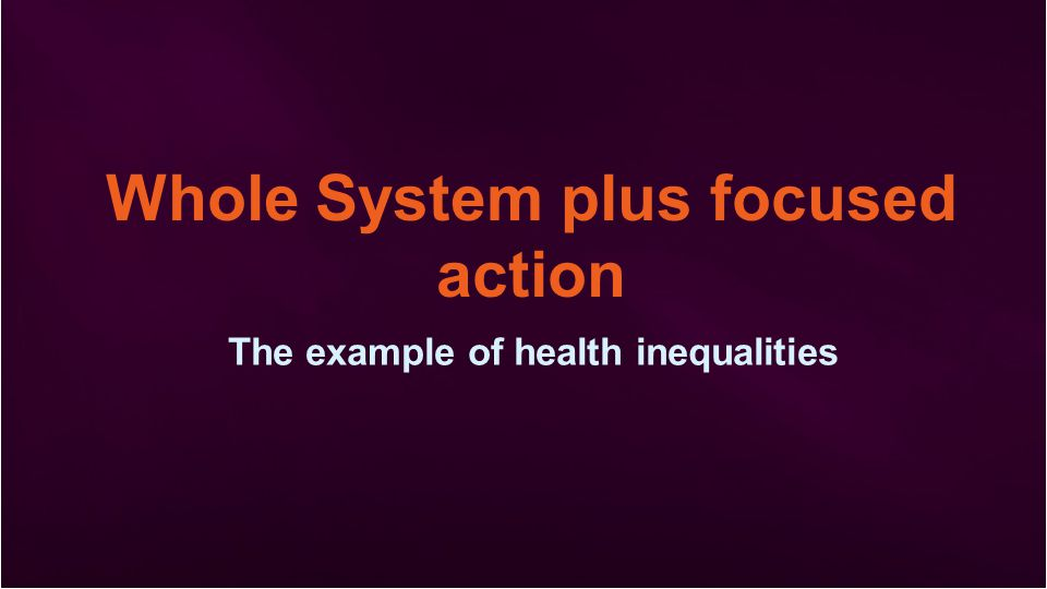 Whole System plus focused action The example of health inequalities