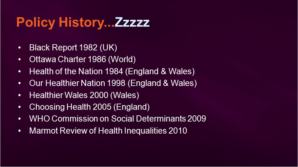 Policy History...Zzzzz Black Report 1982 (UK) Ottawa Charter 1986 (World) Health of the Nation 1984 (England & Wales) Our Healthier Nation 1998 (England & Wales) Healthier Wales 2000 (Wales) Choosing Health 2005 (England) WHO Commission on Social Determinants 2009 Marmot Review of Health Inequalities 2010