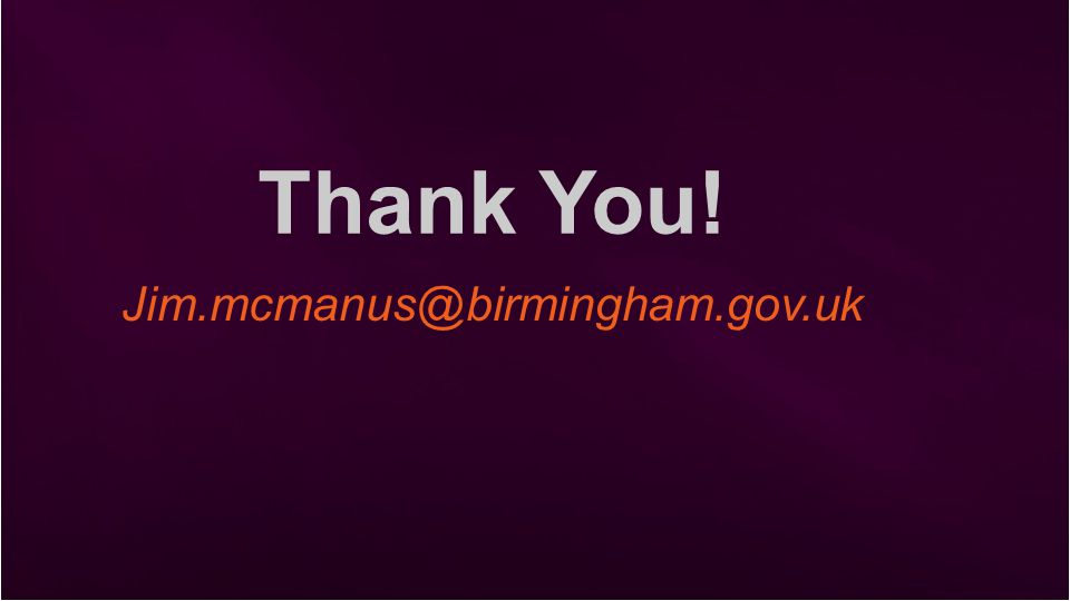 Thank You! Jim.mcmanus@birmingham.gov.uk