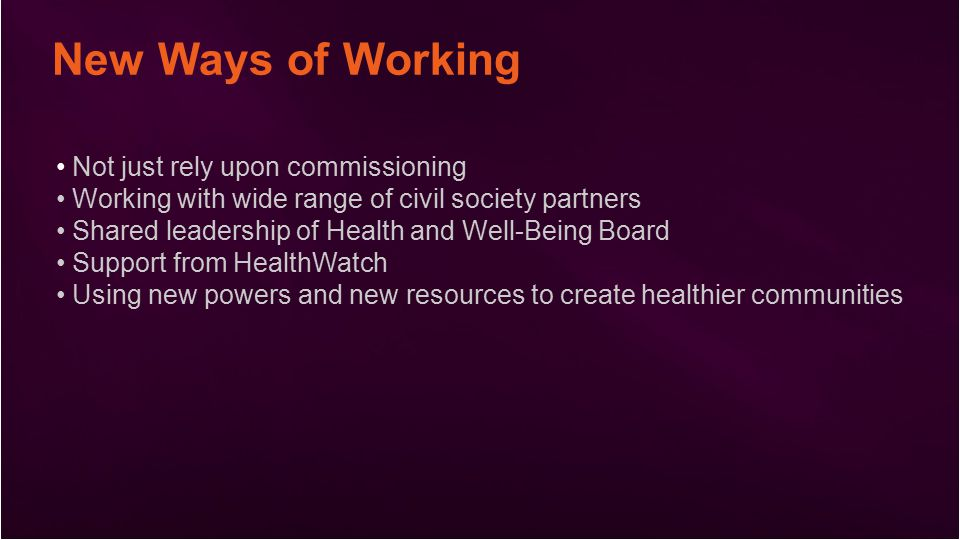 New Ways of Working Not just rely upon commissioning Working with wide range of civil society partners Shared leadership of Health and Well-Being Board Support from HealthWatch Using new powers and new resources to create healthier communities