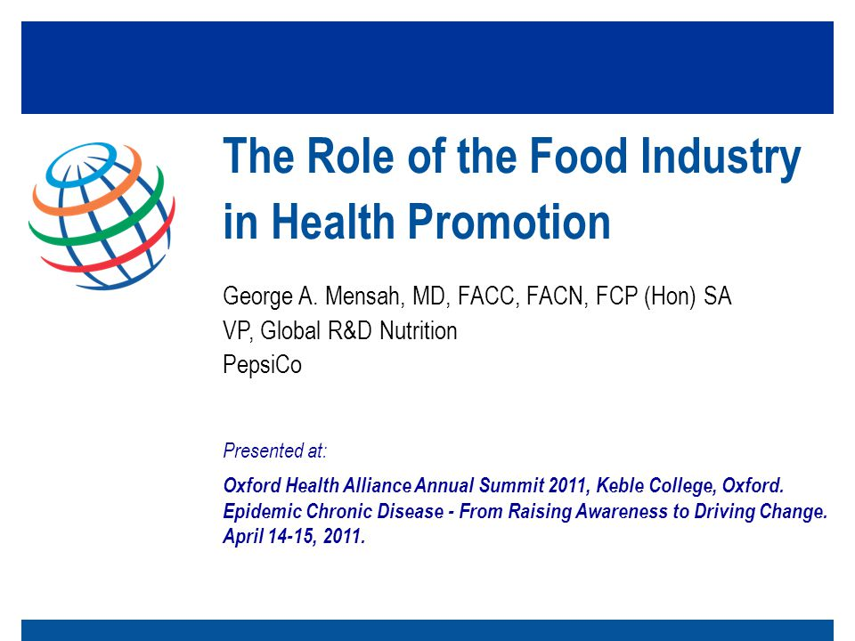 George A. Mensah, MD, FACC, FACN, FCP (Hon) SA VP, Global R&D Nutrition PepsiCo The Role of the Food Industry in Health Promotion Presented at: Oxford