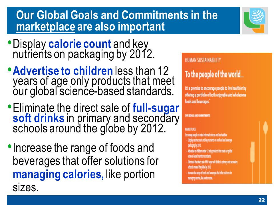 22 Our Global Goals and Commitments in the marketplace are also important Display calorie count and key nutrients on packaging by 2012.