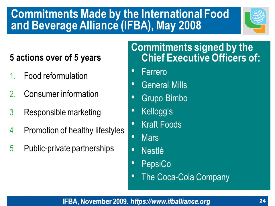 24 Commitments Made by the International Food and Beverage Alliance (IFBA), May 2008 5 actions over of 5 years 1.