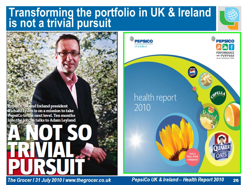 26 Transforming the portfolio in UK & Ireland is not a trivial pursuit PepsiCo UK & Ireland – Health Report 2010 The Grocer l 31 July 2010 l www.thegrocer.co.uk