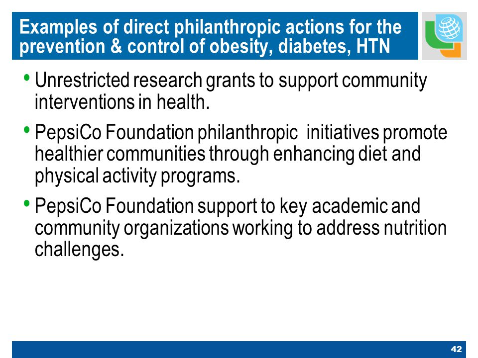 42 Examples of direct philanthropic actions for the prevention & control of obesity, diabetes, HTN Unrestricted research grants to support community interventions in health.