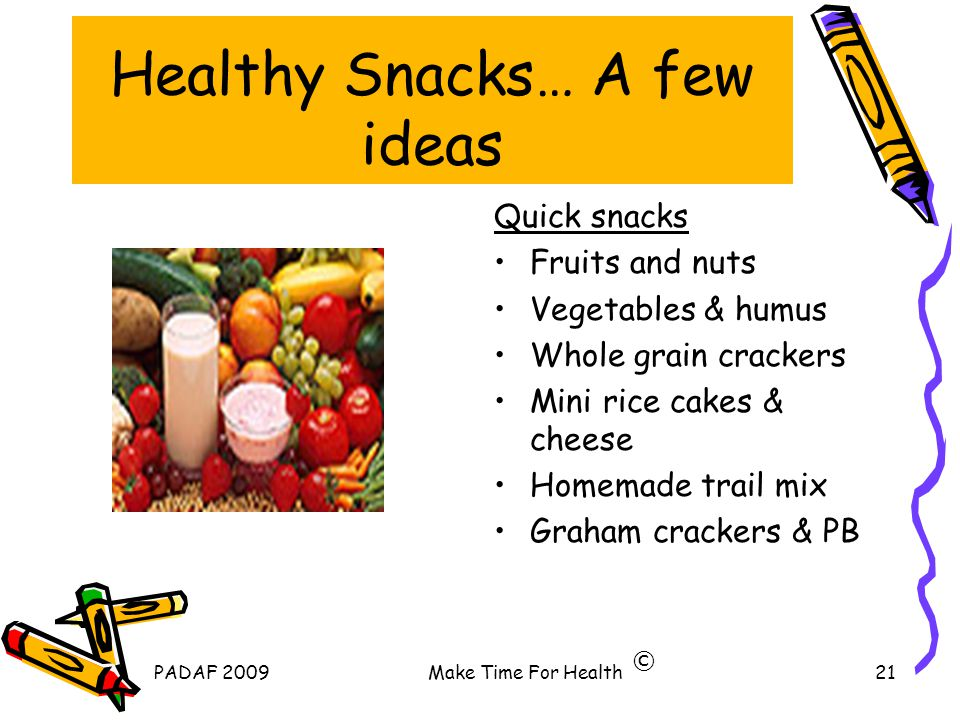 PADAF 2009Make Time For Health21 Healthy Snacks… A few ideas Quick snacks Fruits and nuts Vegetables & humus Whole grain crackers Mini rice cakes & cheese Homemade trail mix Graham crackers & PB ©