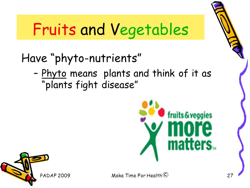 PADAF 2009Make Time For Health27 Fruits and Vegetables Have phyto-nutrients –Phyto means plants and think of it as plants fight disease ©