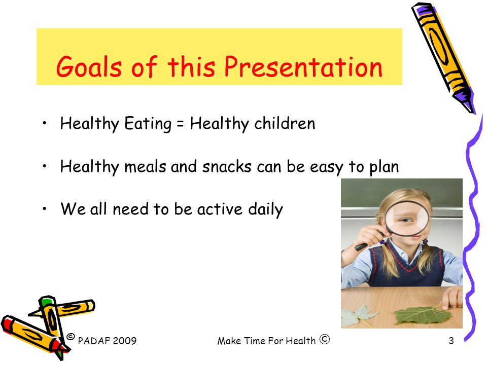 PADAF 2009Make Time For Health3 Goals of this Presentation Healthy Eating = Healthy children Healthy meals and snacks can be easy to plan We all need to be active daily © ©