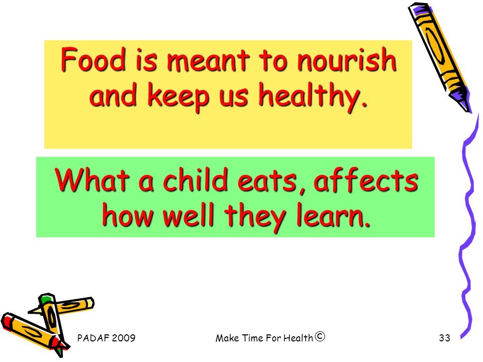 PADAF 2009Make Time For Health33 What a child eats, affects how well they learn.