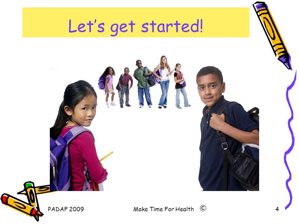 PADAF 2009Make Time For Health4 Let's get started! ©