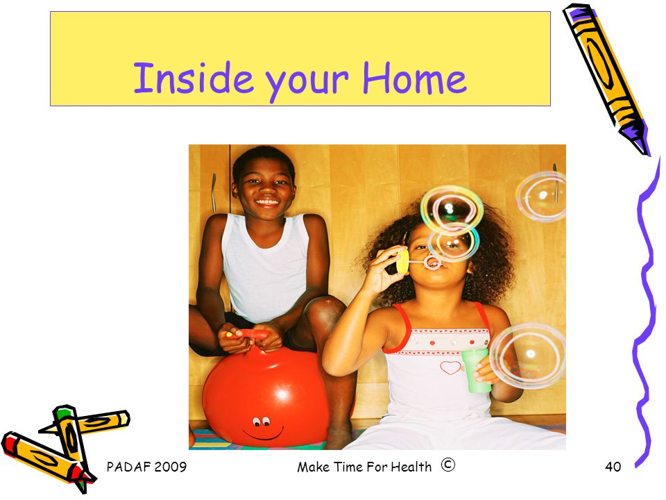 PADAF 2009Make Time For Health40 Inside your Home ©